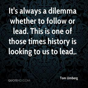 Tom Umberg  - It's always a dilemma whether to follow or lead. This is one of those times history is looking to us to lead.