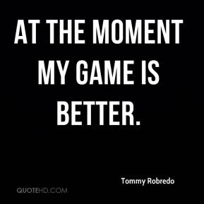 Tommy Robredo  - At the moment my game is better.