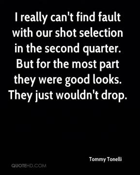 Tommy Tonelli  - I really can't find fault with our shot selection in the second quarter. But for the most part they were good looks. They just wouldn't drop.