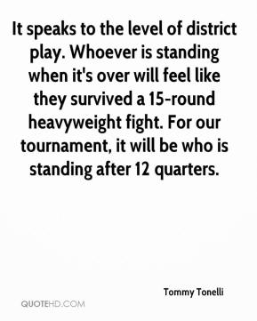 Tommy Tonelli  - It speaks to the level of district play. Whoever is standing when it's over will feel like they survived a 15-round heavyweight fight. For our tournament, it will be who is standing after 12 quarters.