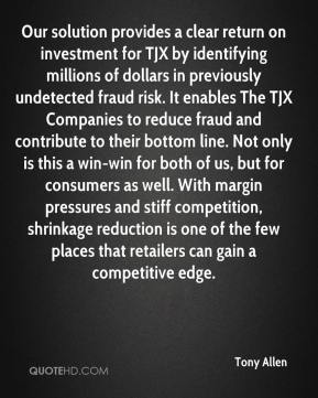 Tony Allen  - Our solution provides a clear return on investment for TJX by identifying millions of dollars in previously undetected fraud risk. It enables The TJX Companies to reduce fraud and contribute to their bottom line. Not only is this a win-win for both of us, but for consumers as well. With margin pressures and stiff competition, shrinkage reduction is one of the few places that retailers can gain a competitive edge.