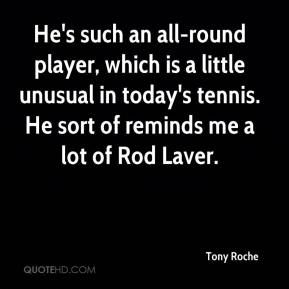 Tony Roche  - He's such an all-round player, which is a little unusual in today's tennis. He sort of reminds me a lot of Rod Laver.