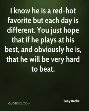 Tony Roche  - I know he is a red-hot favorite but each day is different. You just hope that if he plays at his best, and obviously he is, that he will be very hard to beat.