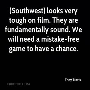 Tony Travis  - (Southwest) looks very tough on film. They are fundamentally sound. We will need a mistake-free game to have a chance.