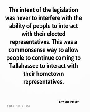 Towson Fraser  - The intent of the legislation was never to interfere with the ability of people to interact with their elected representatives. This was a commonsense way to allow people to continue coming to Tallahassee to interact with their hometown representatives.