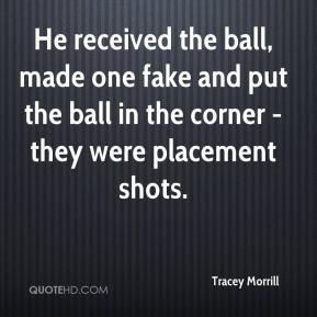 Tracey Morrill  - He received the ball, made one fake and put the ball in the corner - they were placement shots.