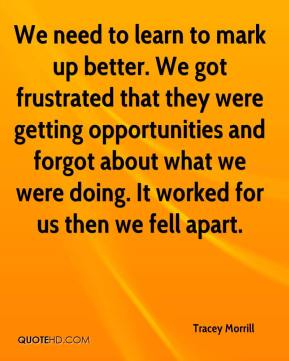 Tracey Morrill  - We need to learn to mark up better. We got frustrated that they were getting opportunities and forgot about what we were doing. It worked for us then we fell apart.