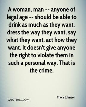 Tracy Johnson  - A woman, man -- anyone of legal age -- should be able to drink as much as they want, dress the way they want, say what they want, act how they want. It doesn't give anyone the right to violate them in such a personal way. That is the crime.