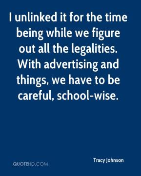 Tracy Johnson  - I unlinked it for the time being while we figure out all the legalities. With advertising and things, we have to be careful, school-wise.