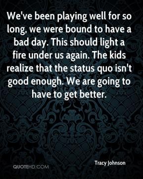 Tracy Johnson  - We've been playing well for so long, we were bound to have a bad day. This should light a fire under us again. The kids realize that the status quo isn't good enough. We are going to have to get better.