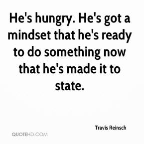 Travis Reinsch  - He's hungry. He's got a mindset that he's ready to do something now that he's made it to state.