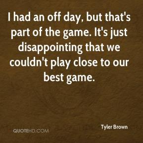 Tyler Brown  - I had an off day, but that's part of the game. It's just disappointing that we couldn't play close to our best game.