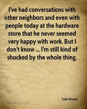 Tyler Brown  - I've had conversations with other neighbors and even with people today at the hardware store that he never seemed very happy with work. But I don't know ... I'm still kind of shocked by the whole thing.
