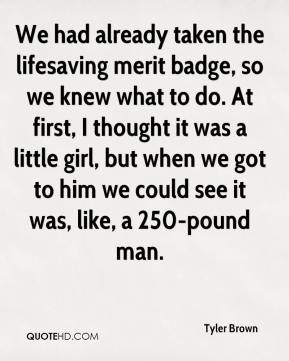 Tyler Brown  - We had already taken the lifesaving merit badge, so we knew what to do. At first, I thought it was a little girl, but when we got to him we could see it was, like, a 250-pound man.