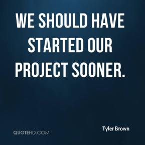 Tyler Brown  - We should have started our project sooner.