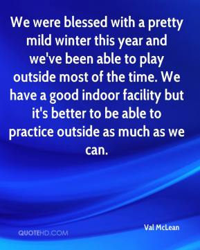 Val McLean  - We were blessed with a pretty mild winter this year and we've been able to play outside most of the time. We have a good indoor facility but it's better to be able to practice outside as much as we can.
