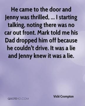 Vicki Crompton  - He came to the door and Jenny was thrilled, ... I starting talking, noting there was no car out front. Mark told me his Dad dropped him off because he couldn't drive. It was a lie and Jenny knew it was a lie.