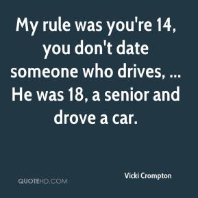 Vicki Crompton  - My rule was you're 14, you don't date someone who drives, ... He was 18, a senior and drove a car.