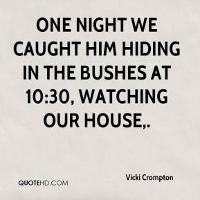 Vicki Crompton  - One night we caught him hiding in the bushes at 10:30, watching our house.