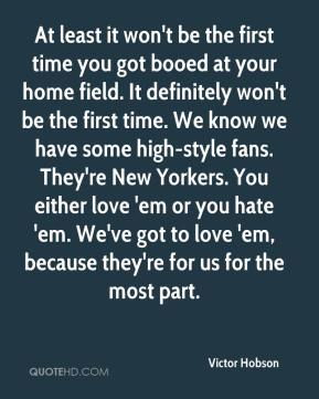 At least it won't be the first time you got booed at your home field. It definitely won't be the first time. We know we have some high-style fans. They're New Yorkers. You either love 'em or you hate 'em. We've got to love 'em, because they're for us for the most part.