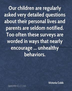 Victoria Cobb  - Our children are regularly asked very detailed questions about their personal lives and parents are seldom notified. Too often these surveys are worded in ways that nearly encourage ... unhealthy behaviors.