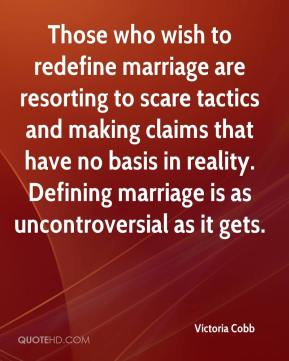 Victoria Cobb  - Those who wish to redefine marriage are resorting to scare tactics and making claims that have no basis in reality. Defining marriage is as uncontroversial as it gets.