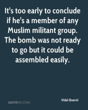 Vidal Querol  - It's too early to conclude if he's a member of any Muslim militant group. The bomb was not ready to go but it could be assembled easily.
