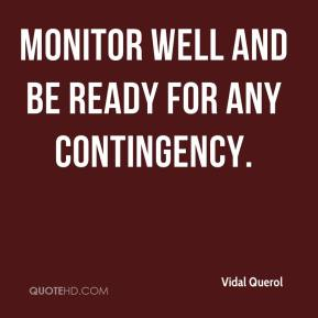 Monitor well and be ready for any contingency.