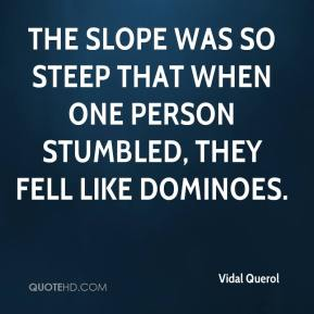 The slope was so steep that when one person stumbled, they fell like dominoes.