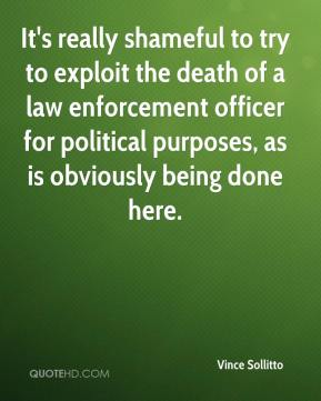 Vince Sollitto  - It's really shameful to try to exploit the death of a law enforcement officer for political purposes, as is obviously being done here.
