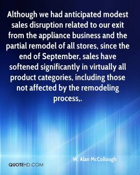 W. Alan McCollough  - Although we had anticipated modest sales disruption related to our exit from the appliance business and the partial remodel of all stores, since the end of September, sales have softened significantly in virtually all product categories, including those not affected by the remodeling process.