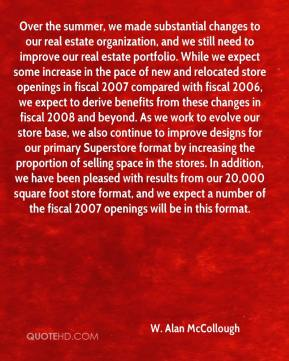 W. Alan McCollough  - Over the summer, we made substantial changes to our real estate organization, and we still need to improve our real estate portfolio. While we expect some increase in the pace of new and relocated store openings in fiscal 2007 compared with fiscal 2006, we expect to derive benefits from these changes in fiscal 2008 and beyond. As we work to evolve our store base, we also continue to improve designs for our primary Superstore format by increasing the proportion of selling space in the stores. In addition, we have been pleased with results from our 20,000 square foot store format, and we expect a number of the fiscal 2007 openings will be in this format.