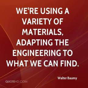 Walter Baumy  - We're using a variety of materials, adapting the engineering to what we can find.