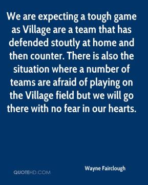 Wayne Fairclough  - We are expecting a tough game as Village are a team that has defended stoutly at home and then counter. There is also the situation where a number of teams are afraid of playing on the Village field but we will go there with no fear in our hearts.