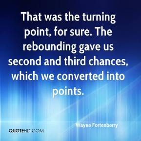Wayne Fortenberry  - That was the turning point, for sure. The rebounding gave us second and third chances, which we converted into points.