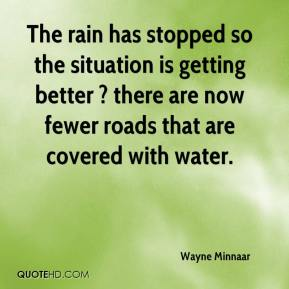 Wayne Minnaar  - The rain has stopped so the situation is getting better ? there are now fewer roads that are covered with water.