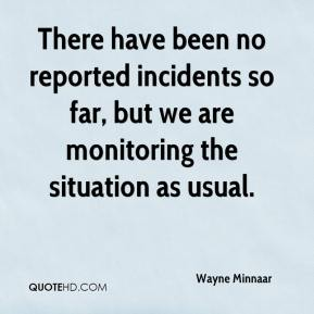 There have been no reported incidents so far, but we are monitoring the situation as usual.