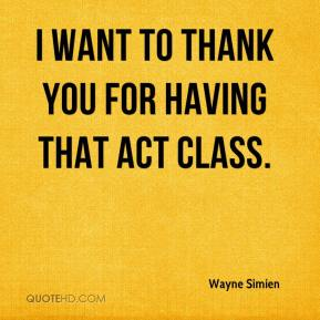 Wayne Simien  - I want to thank you for having that ACT class.