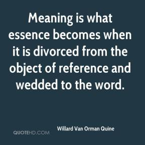Willard Van Orman Quine - Meaning is what essence becomes when it is divorced from the object of reference and wedded to the word.
