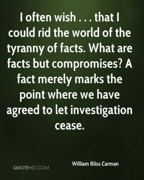 William Bliss Carman  - I often wish . . . that I could rid the world of the tyranny of facts. What are facts but compromises? A fact merely marks the point where we have agreed to let investigation cease.