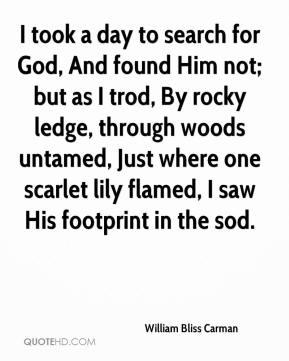 William Bliss Carman  - I took a day to search for God, And found Him not; but as I trod, By rocky ledge, through woods untamed, Just where one scarlet lily flamed, I saw His footprint in the sod.