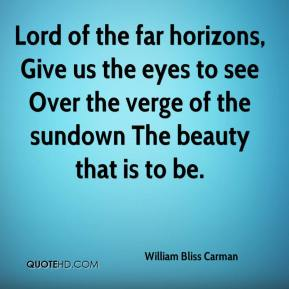 William Bliss Carman  - Lord of the far horizons, Give us the eyes to see Over the verge of the sundown The beauty that is to be.