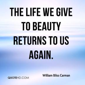 William Bliss Carman  - The life we give to beauty Returns to us again.