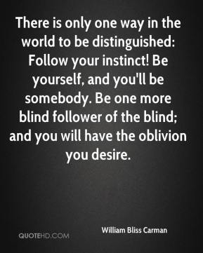 William Bliss Carman  - There is only one way in the world to be distinguished: Follow your instinct! Be yourself, and you'll be somebody. Be one more blind follower of the blind; and you will have the oblivion you desire.