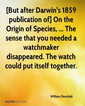 [But after Darwin's 1859 publication of] On the Origin of Species, ... The sense that you needed a watchmaker disappeared. The watch could put itself together.