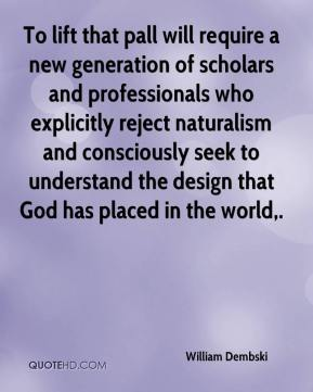 William Dembski  - To lift that pall will require a new generation of scholars and professionals who explicitly reject naturalism and consciously seek to understand the design that God has placed in the world.