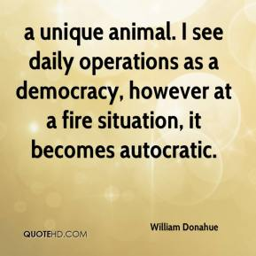 William Donahue  - a unique animal. I see daily operations as a democracy, however at a fire situation, it becomes autocratic.
