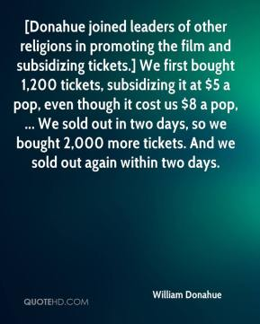 William Donahue  - [Donahue joined leaders of other religions in promoting the film and subsidizing tickets.] We first bought 1,200 tickets, subsidizing it at $5 a pop, even though it cost us $8 a pop, ... We sold out in two days, so we bought 2,000 more tickets. And we sold out again within two days.
