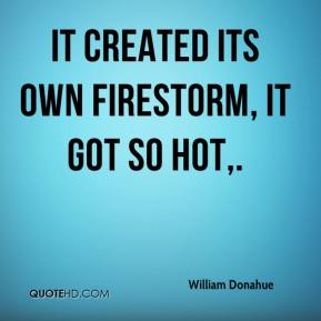 William Donahue  - It created its own firestorm, it got so hot.