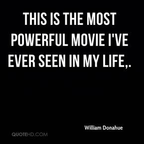 William Donahue  - This is the most powerful movie I've ever seen in my life.